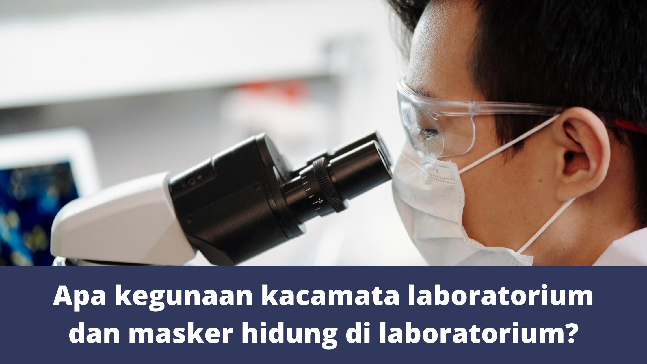 Apa kegunaan kacamata laboratorium dan masker hidung di laboratorium?