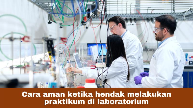 Cara aman ketika hendak melakukan praktikum di laboratorium