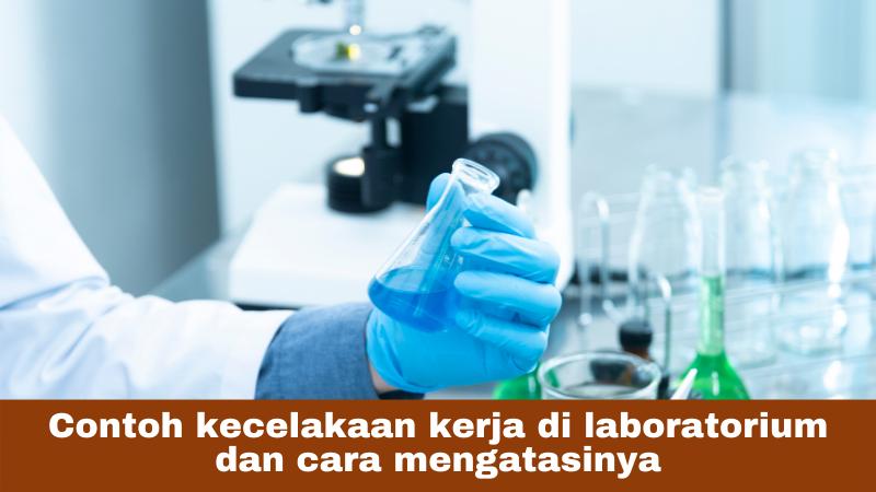 Contoh kecelakaan kerja di laboratorium dan cara mengatasinya