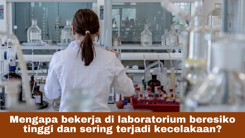 Mengapa bekerja di laboratorium beresiko tinggi dan sering terjadi kecelakaan